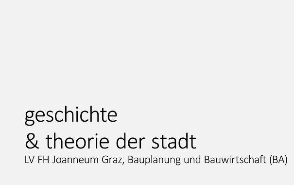 Geschichte & Theorie der Stadt, Vorlesung, FH Joanneum, Studiengang Bauplanung und Bauwirtschaft (BA)